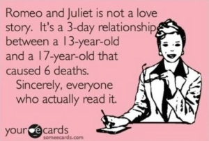 """I was once in a class in which a student said, """"oh I love Romeo and Juliet. It's such a great poem"""". I think of her every time I see this."""